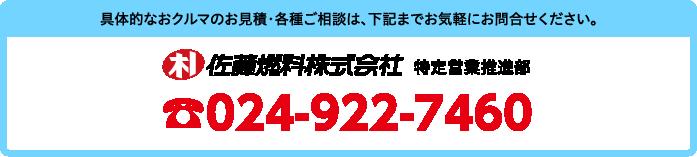 具体的なおクルマのお見積・各種ご相談は、下記までお気軽にお問合せください。佐藤燃料株式会社 特定営業推進部 TEL.024-922-7460