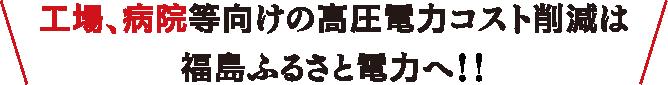 工場、病院等向けの高圧電力コスト削減は福島ふるさと電力へ!!